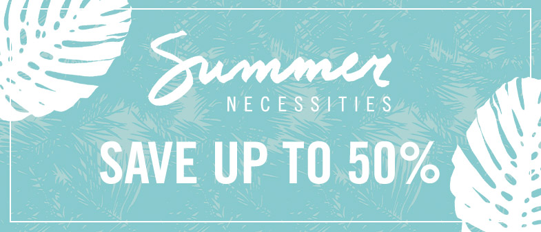 Summer Necessities.  Save up to 50%