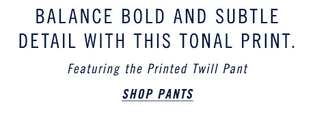 Balance Bold and Subtle Detail with this Tonal Print - Shop Pants