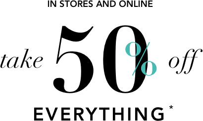 In stores and Online  Take 50% off EVERYTHING